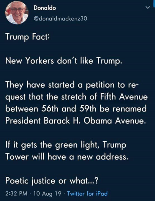 Avenue: Donaldo  @donaldmackenz30  Trump Fact  New Yorkers don't like Trump.  They have started a petition to re-  quest that the stretch of Fifth Avenue  between 56th and 59th be renamed  President Barack H. Obama Avenue.  If it gets the green light, Trump  Tower will have a new address  Poetic justice or what...?  2:32 PM 10 Aug 19 Twitter for iPad