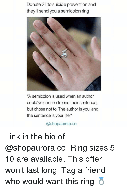 "Life, Link, and Suicide: Donate $1 to suicide prevention and  they'll send you a semicolon ring  ""A semicolon is used when an author  could've chosen to end their sentence,  but chose not to. The author is you, and  the sentence is your life.""  @shopaurora.co Link in the bio of @shopaurora.co. Ring sizes 5-10 are available. This offer won't last long. Tag a friend who would want this ring 💍"
