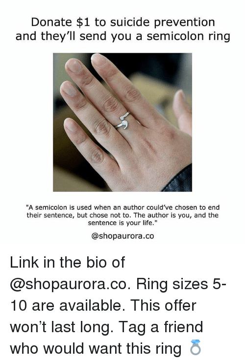 "Life, Memes, and Link: Donate $1 to suicide prevention  nd they'll send you a semicolon ring  ""A semicolon is used when an author could've chosen to end  their sentence, but chose not to. The author is you, and the  sentence is your life.""  @shopaurora.co Link in the bio of @shopaurora.co. Ring sizes 5-10 are available. This offer won't last long. Tag a friend who would want this ring 💍"