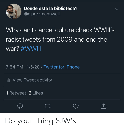 La Biblioteca: Donde esta la biblioteca?  @elprezmannwell  Why can't cancel culture check WWIII's  racist tweets from 2009 and end the  war? #WWII  7:54 PM · 1/5/20 · Twitter for iPhone  ili View Tweet activity  1 Retweet 2 Likes Do your thing SJW's!