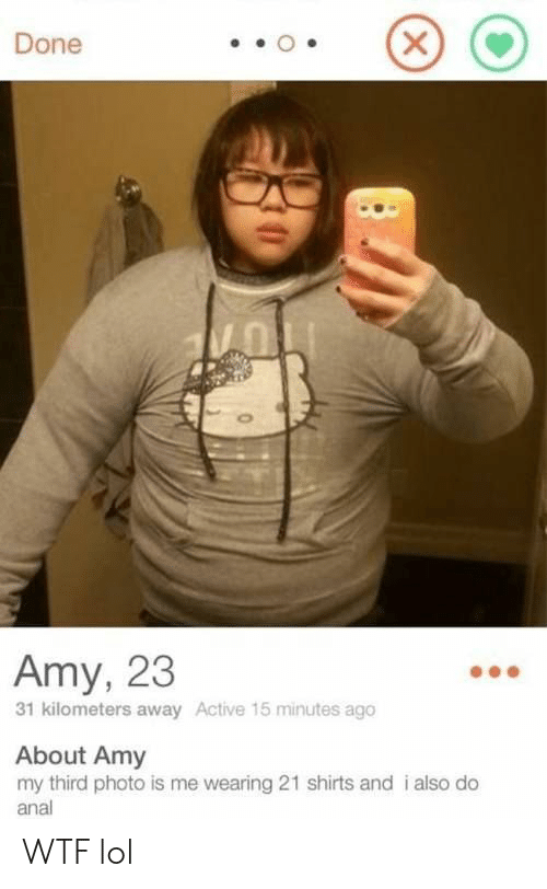 amy: Done  Amy, 23  31 kilometers away Active 15 minutes ago  About Amy  my third photo is me wearing 21 shirts and i also do  anal  X WTF lol