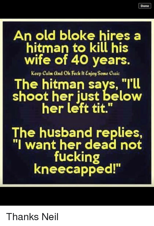 """Keep Calms: Done  An old bloke hires a  hitman to kill his  wife of 40 years.  keep calm and Oh Feck ItEnjoy Some caic  The hitman says, """"I'll  shoot her just below  her left tit.""""  The husband replies,  """"I want her dead not  fucking  kneecapped!"""" Thanks Neil"""