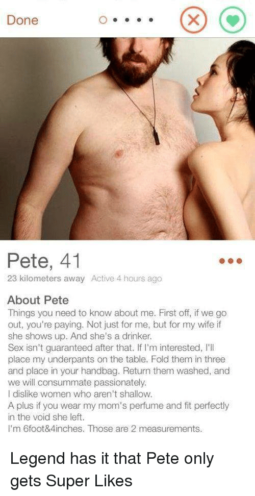 passionately: Done  Pete, 41  23 kilometers away Active 4 hours ago  About Pete  Things you need to know about me. First off, if we go  out, you're paying. Not just for me, but for my wife if  she shows up. And she's a drinker.  Sex isn't guaranteed after that. If I'm interested, I'I  place my underpants on the table. Fold them in three  and place in your handbag. Return them washed, and  we will consummate passionately.  I dislike women who aren't shallow.  A plus if you wear my mom's perfume and fit perfectly  in the void she left.  I'm 6foot&4inches. Those are 2 measurements. Legend has it that Pete only gets Super Likes