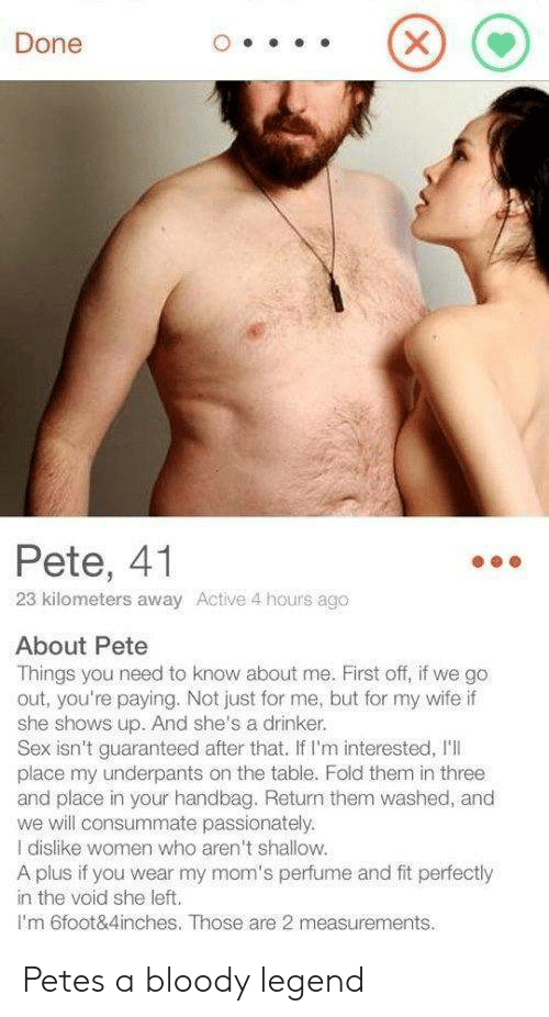 passionately: Done  Pete, 41  23 kilometers away Active 4 hours ago  About Pete  Things you need to know about me. First off, if we go  out, you're paying. Not just for me, but for my wife if  she shows up. And she's a drinker.  Sex isn't guaranteed after that. If I'm interested, I'I  place my underpants on the table. Fold them in three  and place in your handbag. Return them washed, and  we will consummate passionately.  I dislike women who aren't shallow.  A plus if you wear my mom's perfume and fit perfectly  in the void she left.  I'm 6foot&4inches. Those are 2 measurements. Petes a bloody legend