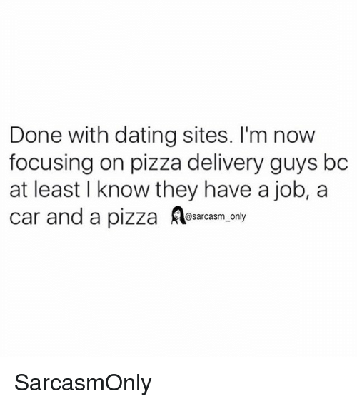 Carli: Done with dating sites. I'm now  focusing on pizza delivery guys bc  at least I know they have a job, a  car and a pizza sacasm.ony SarcasmOnly