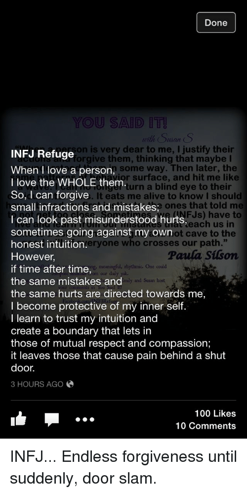 """infj: Done  YOU SAID  with Suan S  INFJ Refuge  son is very dear to me, I justify their  forgive them, thinking that maybe  n some way. Then later, the  or surface, and hit me like  When Ilove a person,  I love the WHOLE them  So,d can forgive  small infractions and mistakes,  I can look past misunderstood hurts,  sometimes going against my own  honest intuition.  However,  if time after time,  the same mistakes and  the same hurts are directed towards me,  I become protective of my inner self.  I learn to trust my intuition and  create a boundary that lets in  those of mutual respect and compassion;  it leaves those that cause pain behind a shut  door.  3 HOURS AGO  turn a blind eye to their  It eats me alive to know I should  ones that told me  FJs) have to  each us in  ot cave to the  eryone who crosses our path.""""  Paula Silson  meaningful, rhythmic. One could  our daly  ily and Susan host  100 Likes  10 Comments INFJ... Endless forgiveness until suddenly, door slam."""
