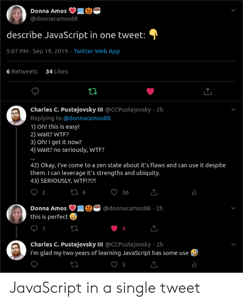 Twitter, Wtf, and Okay: Donna Amos  @donnacamos88  describe JavaScript in one tweet:  5:07 PM Sep 19, 2019 Twitter Web App  34 Likes  6 Retweets  ti  Charles C. Pustejovsky II @CCPUstejovsky 2h  Replying to@donnaca mos88  1) Oh! this is easy!  2) Wait? WTF?  3) Oh! I get it now?  4) Wait? no seriously, WTF?  42) Okay, I've come to a zen state about it's flaws and can use it despite  them. I can leverage it's strengths and ubiquity.  43) SERIOUSLY, WTF!?!?!  О2  t 4  36  Donna Amos  @donnacamos88 2h  this is perfect  1  charles C. Pustejovsky II @CCPustejovsky 2h  I'm glad my two years of learning JavaScript has some use JavaScript in a single tweet