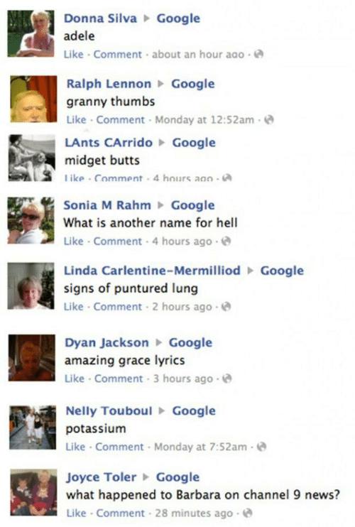 Lunges: Donna SilvaGoogle  adele  Like Comment about an hour ago  Ralph LennonGoogle  granny thumbs  Like Comment Monday at 12:52am-  LAnts CArridoGoogle  midget butts  ike Comment 4 hours aao  Sonia M RahmGoogle  What is another name for hell  Like Comment 4 hours ag  o-  Linda Carlentine-MermilliodGoogle  signs of puntured lung  Like Comment 2 hours ago  Dyan JacksonGoogle  amazing grace lyrics  Like Comment 3 hours ago  Nelly TouboulGoogle  potassium  Like Comment Monday at 7:52am-  Joyce TolerGoogle  what happened to Barbara on channel 9 news?  Like Comment 28 minutes ago