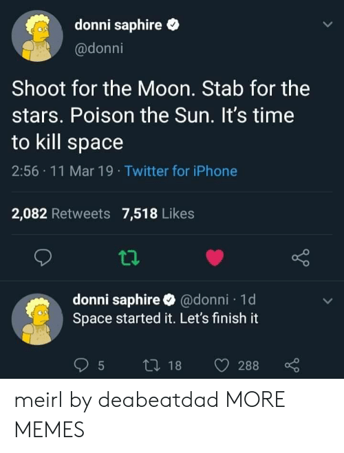 Time To Kill: donni saphire  @donni  Shoot for the Moon. Stab for the  stars. Poison the Sun. It's time  to kill space  2:56 11 Mar 19 Twitter for iPhone  2,082 Retweets 7,518 Likes  donni saphire @donni 1d  Space started it. Let's finish it meirl by deabeatdad MORE MEMES