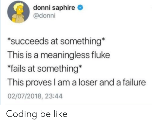 "Be Like, Failure, and Fluke: donni saphire  @donni  ""succeeds at something  This is a meaningless fluke  fails at something*  This proves I am a loser and a failure  02/07/2018, 23:44 Coding be like"