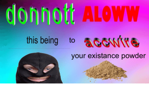 Existance: donno  ALOWW  this being to  your existance powder