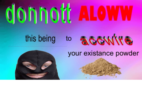 Existance: donnot  ALOWW  this being to AGW  your existance powder