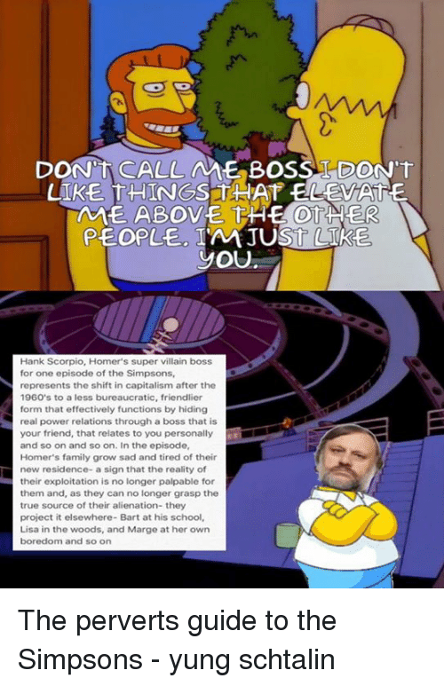 palpable: DONNTA CALLAME BOSS TDONTT  UIKE THINGS THAT ELEVATE  AME ABOVE THE OTHER  PEOPLE JUST  YOU  Hank Scorpio, Homer's super villain boss  for one episode of the Simpsons,  represents the shift in capitalism after the  1960's to a less bureaucratic, friendlier  form that effectively functions by hiding  real power relations through a boss that is  your friend, that relates to you personally  and so on and so on. In the episode,  Homer's family grow sad and tired of their  new residence- a sign that the reality of  their exploitation is no longer palpable for  them and, as they can no longer grasp the  true source of their alienation- they  project it elsewhere- Bart at his school,  Lisa in the woods, and Marge at her own  boredom and so on The perverts guide to the Simpsons   - yung schtalin