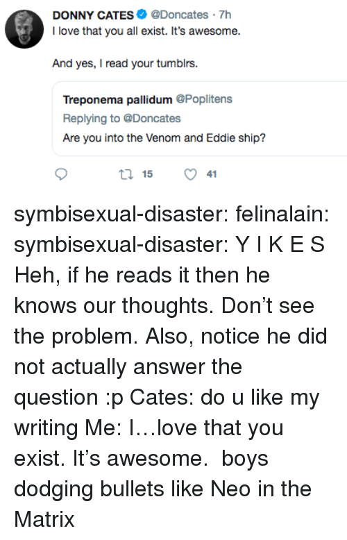 Love, The Matrix, and Tumblr: DONNY CATES@Doncates 7h  I love that you all exist. It's awesome.  And yes, I read your tumblrs  Treponema pallidum @Poplitens  Replying to @Doncates  Are you into the Venom and Eddie ship?  ロ15 symbisexual-disaster: felinalain:  symbisexual-disaster: Y I K E S Heh, if he reads it then he knows our thoughts. Don't see the problem. Also, notice he did not actually answer the question :p  Cates: do u like my writing Me: I…love that you exist. It's awesome.  boys dodging bullets like Neo in the Matrix