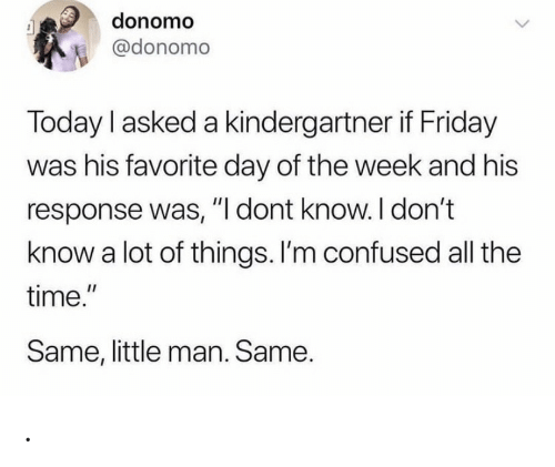"Confused, Friday, and Time: donomo  @donomo  Today I asked a kindergartner if Friday  was his favorite day of the week and his  response was, ""I dont know. I don't  know a lot of things. I'm confused all the  time.""  Same, little man. Same. ."