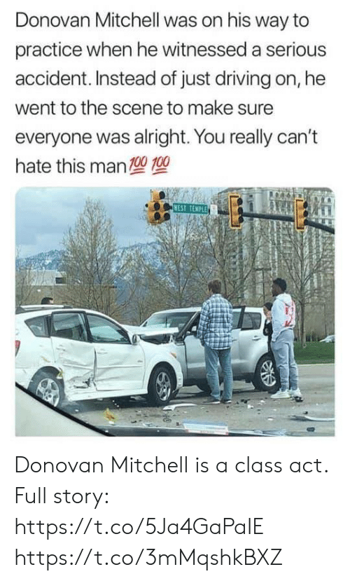 Driving, Nest, and Alright: Donovan Mitchell was on his way to  practice when he witnessed a serious  accident. Instead of just driving on, he  went to the scene to make sure  everyone was alright. You really can't  hate this man  型型  NEST TEMPLE Donovan Mitchell is a class act.  Full story: https://t.co/5Ja4GaPaIE https://t.co/3mMqshkBXZ