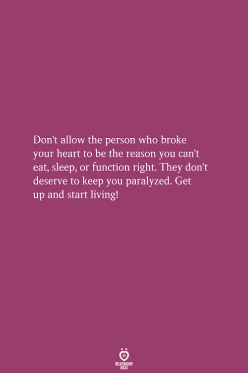paralyzed: Don't allow the person who broke  your heart to be the reason you can't  eat, sleep, or function right. They don't  deserve to keep you paralyzed. Get  up and start living!