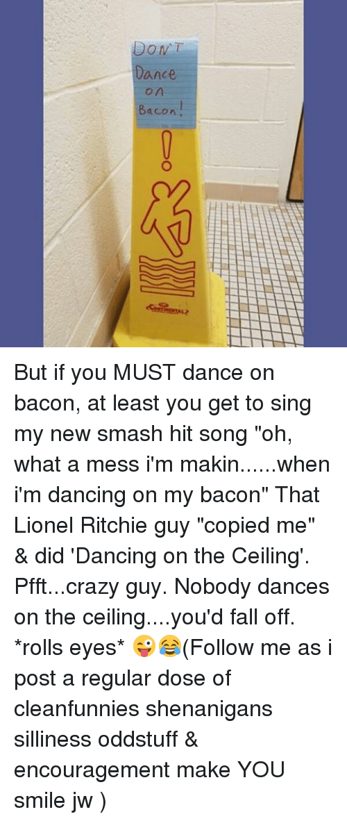 """Rolling Eye: DONT  ance  Bacon But if you MUST dance on bacon, at least you get to sing my new smash hit song """"oh, what a mess i'm makin......when i'm dancing on my bacon"""" That Lionel Ritchie guy """"copied me"""" & did 'Dancing on the Ceiling'. Pfft...crazy guy. Nobody dances on the ceiling....you'd fall off. *rolls eyes* 😜😂(Follow me as i post a regular dose of cleanfunnies shenanigans silliness oddstuff & encouragement make YOU smile jw )"""