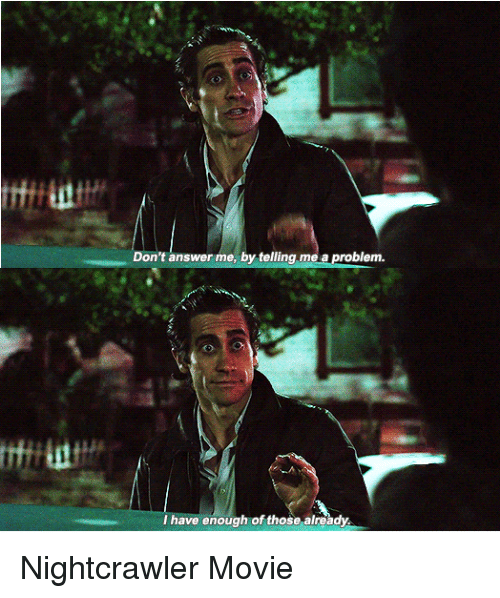 Nightcrawler: Don't answer me, by telling me a problem  I have enough of those already. Nightcrawler Movie