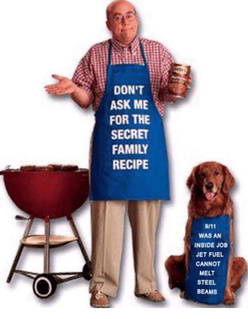 steel beams: DON'T  ASK ME  FOR THE  SECRET  FAMILY  RECIPE  WAS AN  INSIDE JOB  JET FUEL  CANNOT  MELT  STEEL  BEAMS
