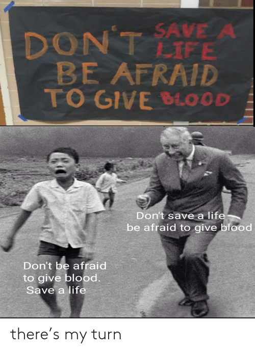 Be Afraid: DONT AVE A  BE AFRAID  TO GIVE BLOOD  LIFE  Don't save a life  be afraid to give blood  Don't be afraid  to give blood  Save a life there's my turn