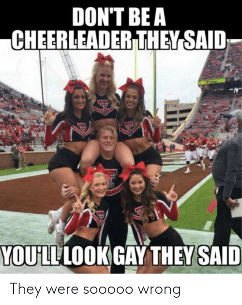 Cheerleader, Gay, and They: DON'T BE A  CHEERLEADER THEY SAID  YOULLLOOK GAY THEY SAID They were sooooo wrong