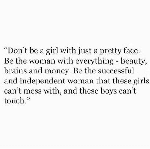 """That These: """"Don't be a girl with just a pretty face.  Be the woman with everything beauty,  brains and money. Be the successful  and independent woman that these girls  can't mess with, and these boys can't  touch."""""""