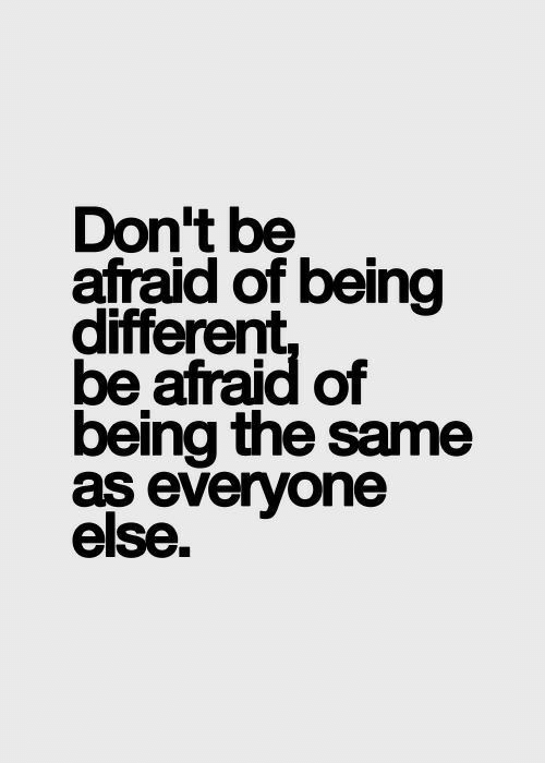 Be Afraid: Don't be  afraid of being  different  be afraid of  being the same  as everyone  else.