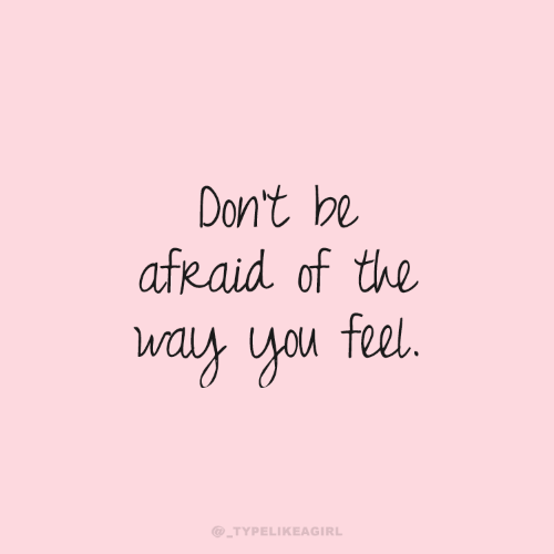 You, Feel, and Afraid: Don't be  afRaid of the  way you feel.  @_TYPELIKEAGIRL