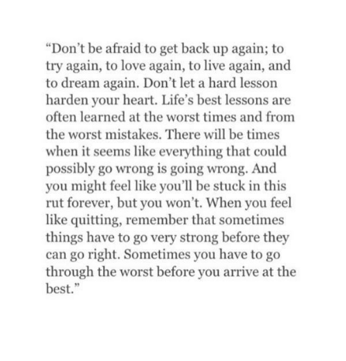 """Love, The Worst, and Best: """"Don't be afraid to get back up again; to  try again, to love again, to live again, and  to dream again. Don't let a hard lesson  harden your heart. Life's best lessons are  often learned at the worst times and from  the worst mistakes. There will be times  when it seems like everything that could  possibly go wrong is going wrong. And  you might feel like you'll be stuck in this  rut forever, but you won't. When you feel  like quitting, remember that sometimes  things have to go very strong before they  can go right. Sometimes you have to go  through the worst before you arrive at the  best."""""""