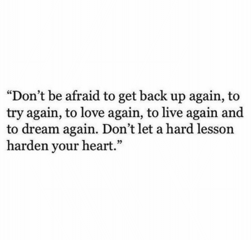 """Love, Heart, and Live: """"Don't be afraid to get back up again, to  try again, to love again, to live again and  to dream again. Don't let a hard lesson  harden your heart.""""  05"""