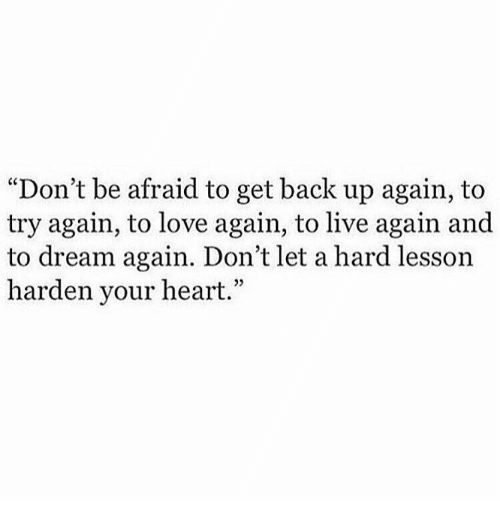 """Love, Heart, and Live: """"Don't be afraid to get back up again, to  try again, to love again, to live again and  to dream again. Don't let a hard lesson  harden your heart.""""  25"""