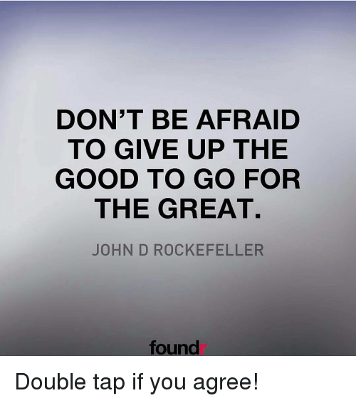 Memes, 🤖, and Rockefeller: DON'T BE AFRAID  TO GIVE UP THE  GOOD TO GO FOR  THE GREAT.  JOHN D ROCKEFELLER  found Double tap if you agree!