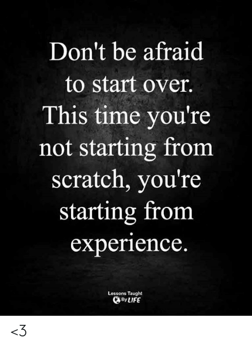 Life, Memes, and Scratch: Don't be afraid  to start over.  This time you're  not starting from  scratch, you're  starting from  experience.  Lessons Taught  By LIFE <3