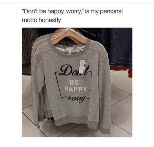 "motto: ""Don't be happy, worry,"" is my personal  motto honestly  Dal  BE  HAPPY  wory"