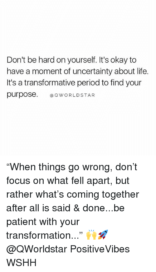 "Life, Memes, and Period: Don't be hard on yourself. It's okay to  have a moment of uncertainty about life.  It's a transformative period to find your  purpose. QWORLDSTAR ""When things go wrong, don't focus on what fell apart, but rather what's coming together after all is said & done...be patient with your transformation..."" 🙌🚀@QWorldstar PositiveVibes WSHH"