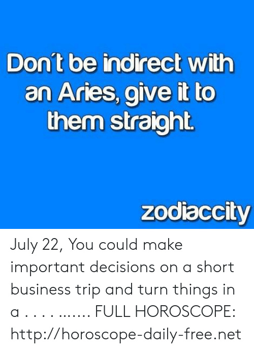 Aries, Business, and Free: Don't be indirect with  an Aries, give it to  them straight  zodiaccity July 22, You could make important decisions on a short business trip and turn things in a . . . . ….... FULL HOROSCOPE: http://horoscope-daily-free.net