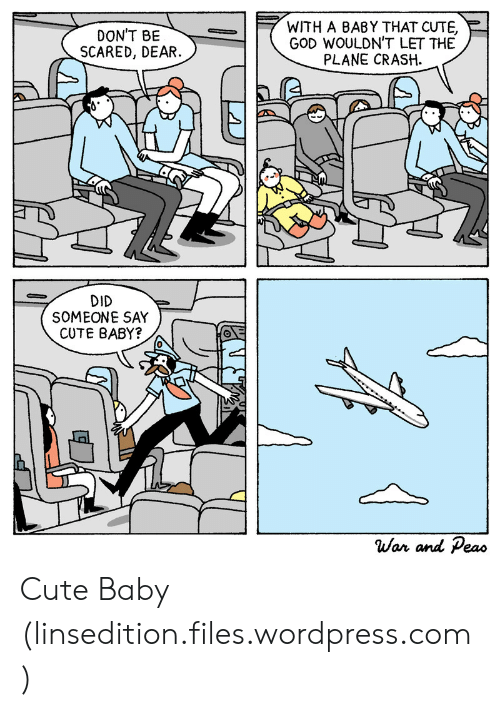 Plane Crash: DON'T BE  SCARED, DEAR  WITH A BABY THAT CUTE,  GOD WOULDN'T LET THE  PLANE CRASH  DID  SOMEONE SAY  CUTE BABY?  0  War and Peao Cute Baby (linsedition.files.wordpress.com)
