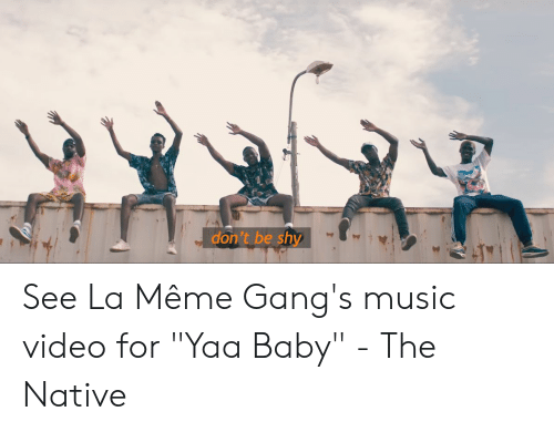 """La Meme Gang: don't be shy See La Même Gang's music video for """"Yaa Baby"""" - The Native"""