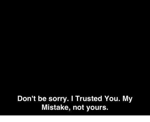 Sorry, You, and I Trusted You: Don't be sorry. I Trusted You. My  Mistake, not yours.