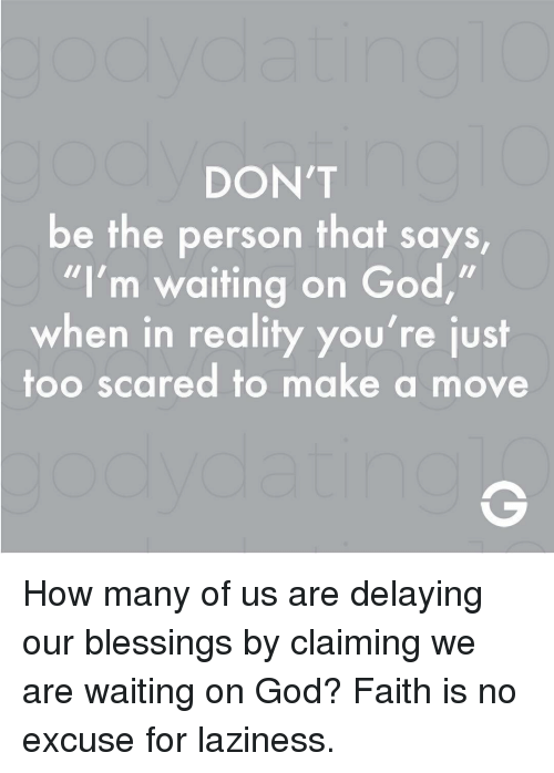 """God, Memes, and Blessings: DON'T  be the person that says  """"I'm waiting on God,""""  when in reality you're just  too scared to make a move How many of us are delaying our blessings by claiming we are waiting on God? Faith is no excuse for laziness."""