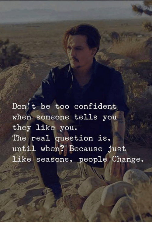 Memes, The Real, and Change: Dont be too confident  when someone tells you  they like you.  The real question is,  until when? Because just  like seasons, people Change.