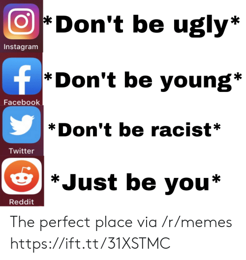 Facebook, Instagram, and Memes: Don't be ugly*  Instagram  f  *Don't be young*  Facebook  Don't be racist*  Twitter  *Just be you*  Reddit The perfect place via /r/memes https://ift.tt/31XSTMC