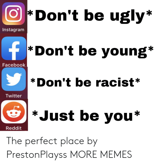Dank, Facebook, and Instagram: Don't be ugly*  Instagram  f  *Don't be young*  Facebook  Don't be racist*  Twitter  *Just be you*  Reddit The perfect place by PrestonPlayss MORE MEMES
