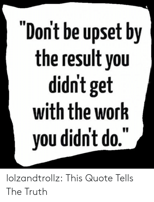 """Tumblr, Work, and Blog: """"Dont be upset by  the result you  didn't get  with the work  you didn't do."""" lolzandtrollz:  This Quote Tells The Truth"""