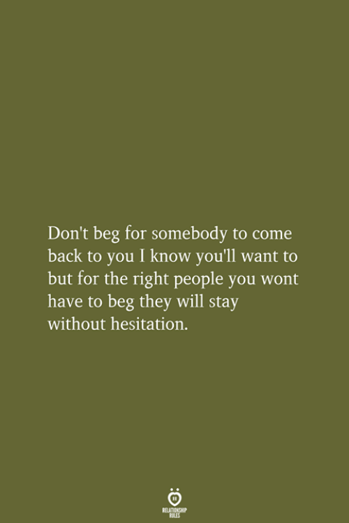 without hesitation: Don't beg for somebody to come  back to you I know you'll want to  but for the right people you wont  have to beg they will stay  without hesitation.  RELATIONSHIP  LES
