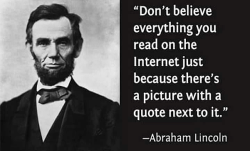 "Abraham Lincoln: ""Don't believe  everything you  read on the  Internet just  because there's  a picture with a  quote next to it.""  -Abraham Lincoln"