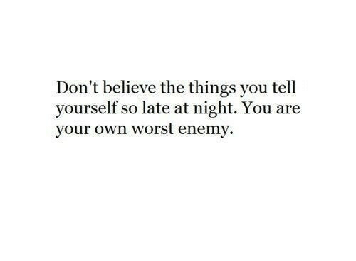 Believe, Own, and You: Don't believe the things you tell  yourself so late at night. You are  your own worst enemy.