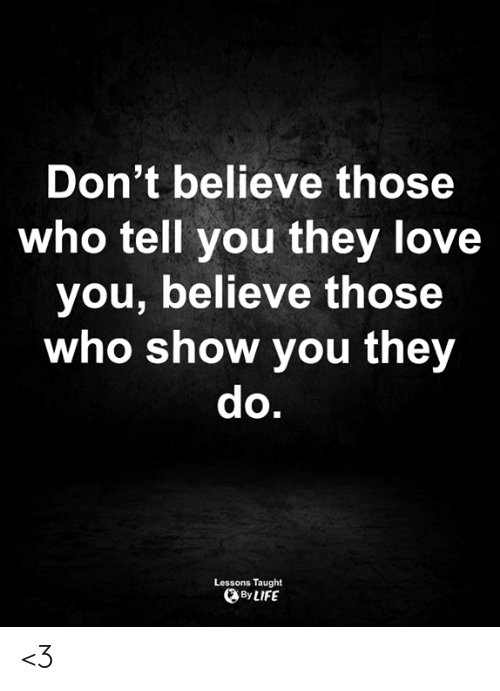 Dont Believe: Don't believe those  who tell you they love  you, believe those  who show you they  do.  Lessons Taught  By LIFE <3
