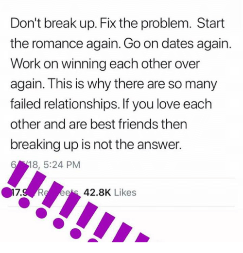 Friends, Love, and Relationships: Don't break up. Fix the problem. Start  the romance again. Go on dates again.  Work on winning each other over  again. This is why there are so many  failed relationships. If you love each  other and are best friends then  breaking up is not the answer.  618, 5:24 PM  .g Re ees 42.8K Likes